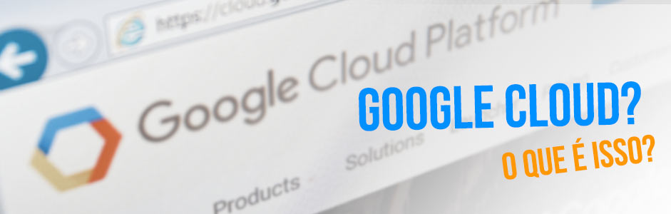 Google Cloud, você conhece essa solução?
