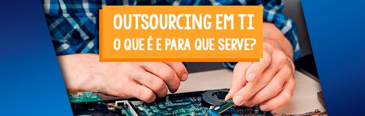 Outsourcing em TI: Tudo o que você precisa saber!